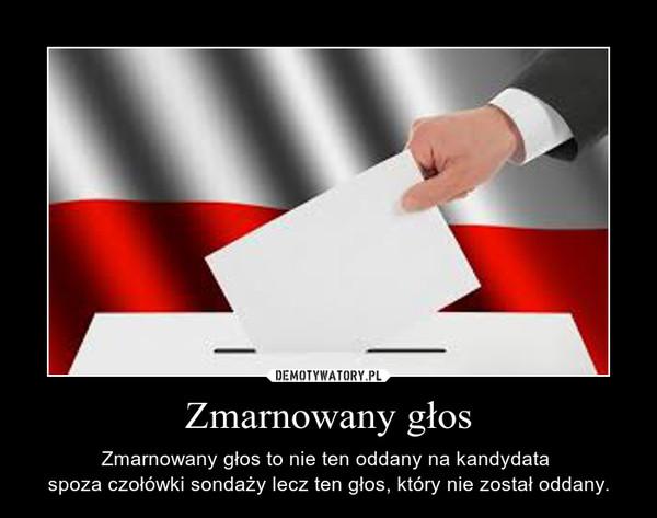 Zmarnowany głos – Zmarnowany głos to nie ten oddany na kandydata spoza czołówki sondaży lecz ten głos, który nie został oddany.