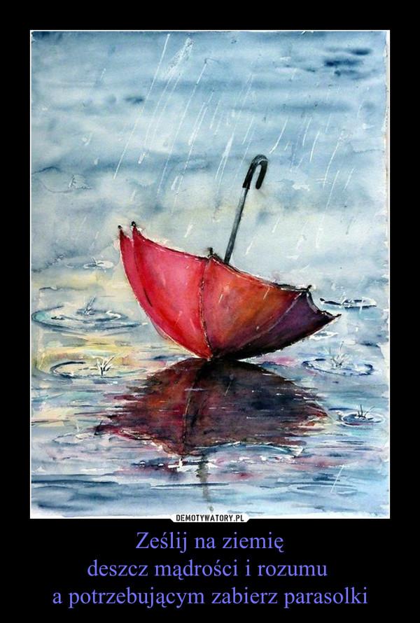 Ześlij na ziemiędeszcz mądrości i rozumu a potrzebującym zabierz parasolki –
