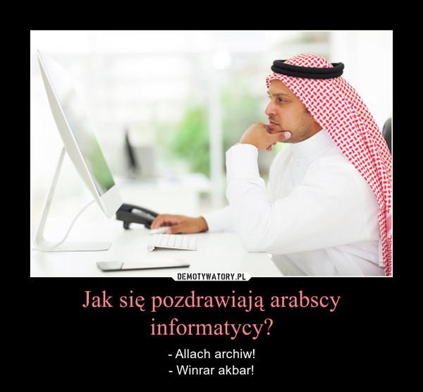 Jak się pozdrawiają arabscy informatycy? – - Allach archiw!- Winrar akbar!