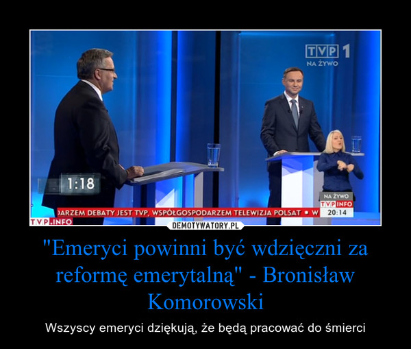 """""""Emeryci powinni być wdzięczni za reformę emerytalną"""" - Bronisław Komorowski – Wszyscy emeryci dziękują, że będą pracować do śmierci"""