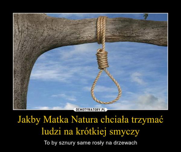 Jakby Matka Natura chciała trzymać ludzi na krótkiej smyczy – To by sznury same rosły na drzewach