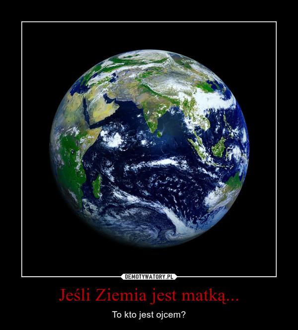 Jeśli Ziemia jest matką... – To kto jest ojcem?