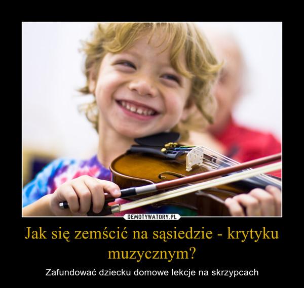 Jak się zemścić na sąsiedzie - krytyku muzycznym? – Zafundować dziecku domowe lekcje na skrzypcach