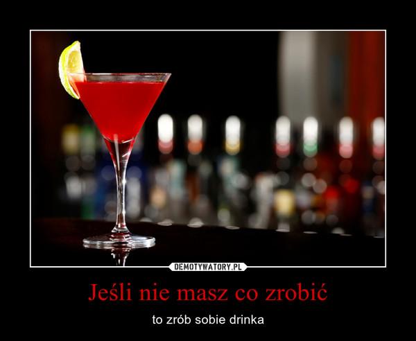 Jeśli nie masz co zrobić – to zrób sobie drinka