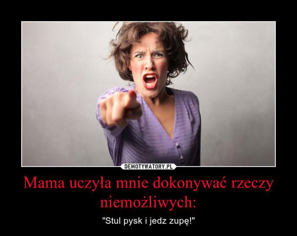 """Mama uczyła mnie dokonywać rzeczy niemożliwych: – """"Stul pysk i jedz zupę!"""""""