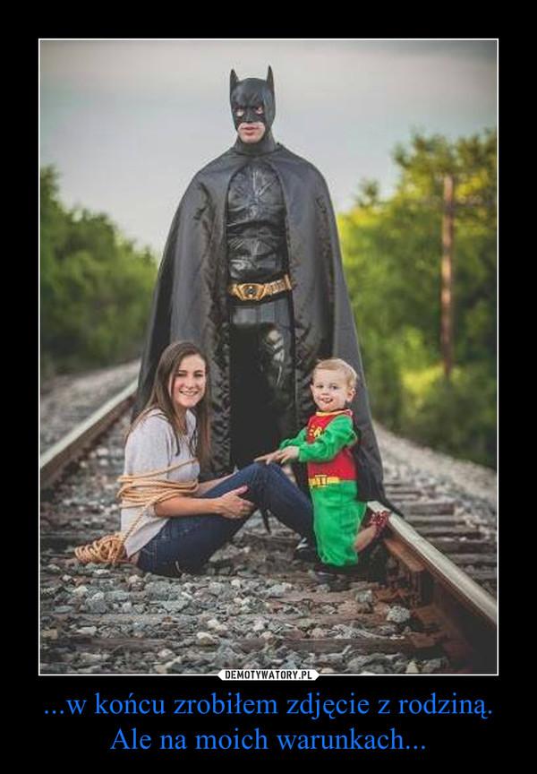 ...w końcu zrobiłem zdjęcie z rodziną. Ale na moich warunkach... –
