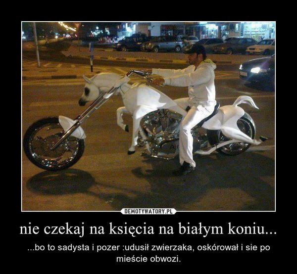 nie czekaj na księcia na białym koniu... – ...bo to sadysta i pozer :udusił zwierzaka, oskórował i sie po mieście obwozi.