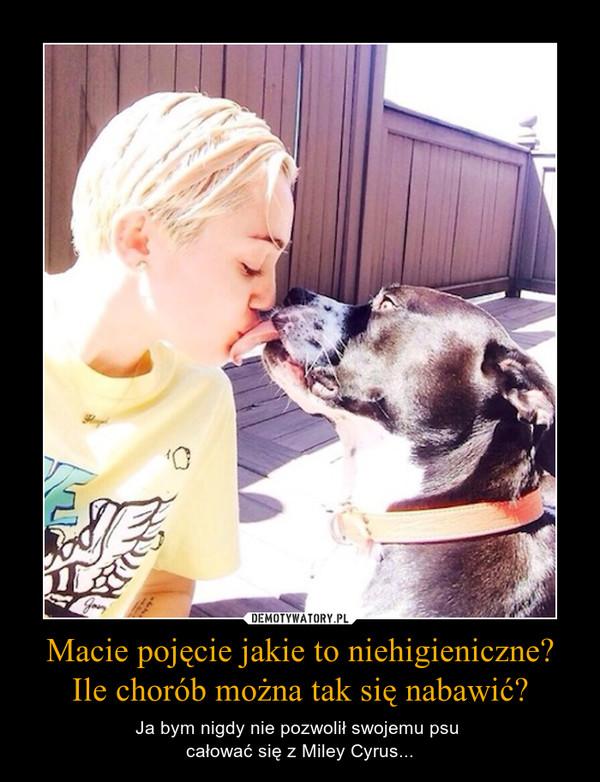 Macie pojęcie jakie to niehigieniczne? Ile chorób można tak się nabawić? – Ja bym nigdy nie pozwolił swojemu psu całować się z Miley Cyrus...
