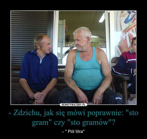 """- Zdzichu, jak się mówi poprawnie: """"sto gram"""" czy """"sto gramów""""? – - """" Pół litra"""""""