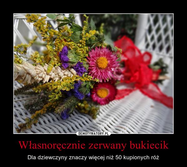 Własnoręcznie zerwany bukiecik – Dla dziewczyny znaczy więcej niż 50 kupionych róż