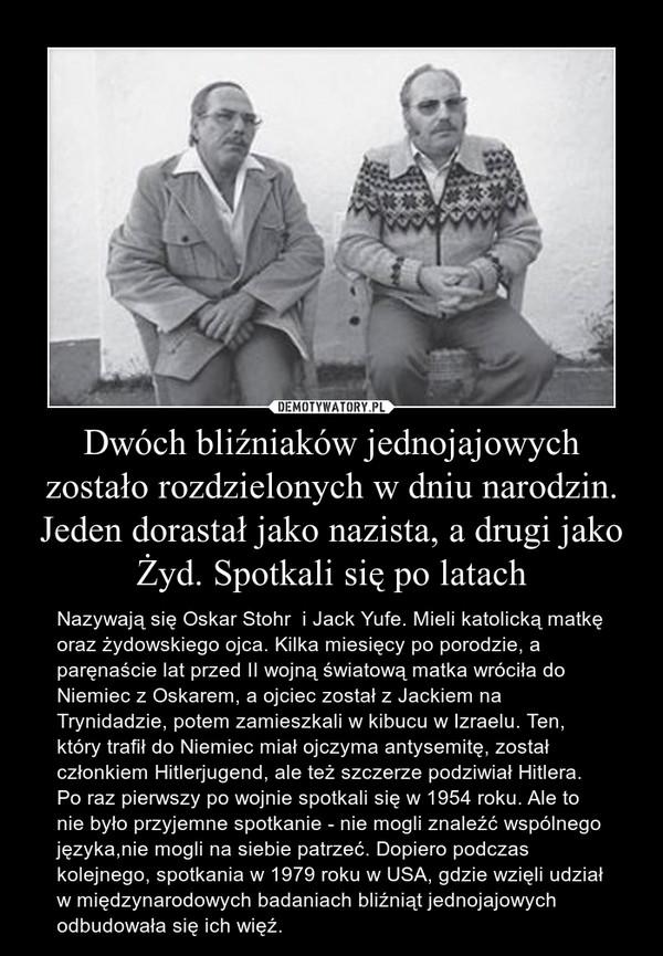 Dwóch bliźniaków jednojajowych zostało rozdzielonych w dniu narodzin. Jeden dorastał jako nazista, a drugi jako Żyd. Spotkali się po latach – Nazywają się Oskar Stohr  i Jack Yufe. Mieli katolicką matkę oraz żydowskiego ojca. Kilka miesięcy po porodzie, a paręnaście lat przed II wojną światową matka wróciła do Niemiec z Oskarem, a ojciec został z Jackiem na Trynidadzie, potem zamieszkali w kibucu w Izraelu. Ten, który trafił do Niemiec miał ojczyma antysemitę, został członkiem Hitlerjugend, ale też szczerze podziwiał Hitlera.Po raz pierwszy po wojnie spotkali się w 1954 roku. Ale to nie było przyjemne spotkanie - nie mogli znaleźć wspólnego języka,nie mogli na siebie patrzeć. Dopiero podczas kolejnego, spotkania w 1979 roku w USA, gdzie wzięli udział w międzynarodowych badaniach bliźniąt jednojajowych  odbudowała się ich więź.
