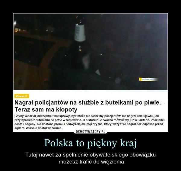 Polska to piękny kraj – Tutaj nawet za spełnienie obywatelskiego obowiązku możesz trafić do więzienia Nagrał policjantów na służbie z butelkami po piwie. Teraz sam ma kłopotyGdyby wiedział jaki będzie finał sprawy, być może nie śledziłby policjantów, nie nagrał i nie ujawnił, jak przyłapał ich z butelkami po piwie w radiowozie. O historii z Garwolina mówiliśmy już w Faktach. Policjanci dostali nagany, nie dostaną premii i podwyżek, ale mężczyzna, który wszystko nagrał, też odpowie przed sądem. Właśnie dostał wezwanie.
