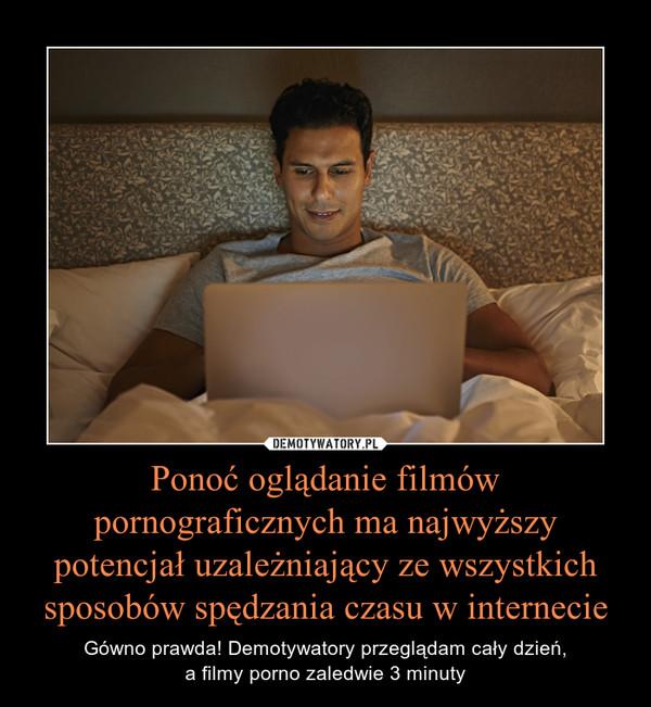 Ponoć oglądanie filmów pornograficznych ma najwyższy potencjał uzależniający ze wszystkich sposobów spędzania czasu w internecie – Gówno prawda! Demotywatory przeglądam cały dzień,a filmy porno zaledwie 3 minuty