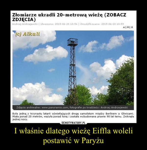 I właśnie dlatego wieżę Eiffla woleli postawić w Paryżu –