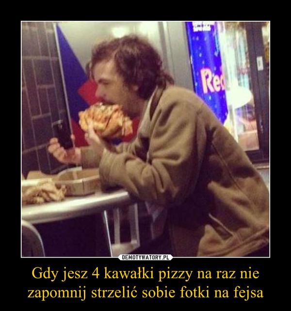 Gdy jesz 4 kawałki pizzy na raz nie zapomnij strzelić sobie fotki na fejsa –