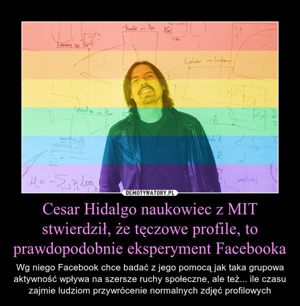 Cesar Hidalgo naukowiec z MIT stwierdził, że tęczowe profile, to prawdopodobnie eksperyment Facebooka – Wg niego Facebook chce badać z jego pomocą jak taka grupowa aktywność wpływa na szersze ruchy społeczne, ale też... ile czasu zajmie ludziom przywrócenie normalnych zdjęć profilowych
