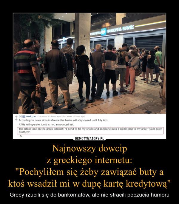 """Najnowszy dowcipz greckiego internetu:""""Pochyliłem się żeby zawiązać buty a ktoś wsadził mi w dupę kartę kredytową"""" – Grecy rzucili się do bankomatów, ale nie stracili poczucia humoru"""