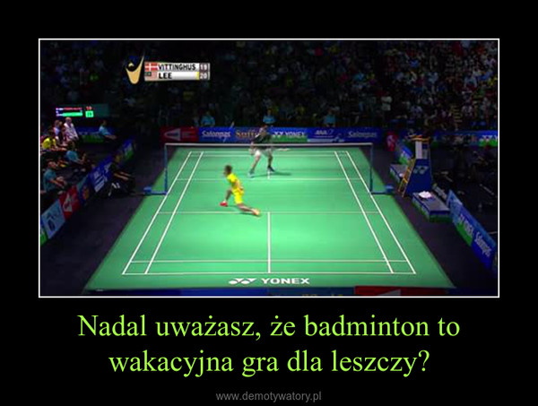 Nadal uważasz, że badminton to wakacyjna gra dla leszczy? –