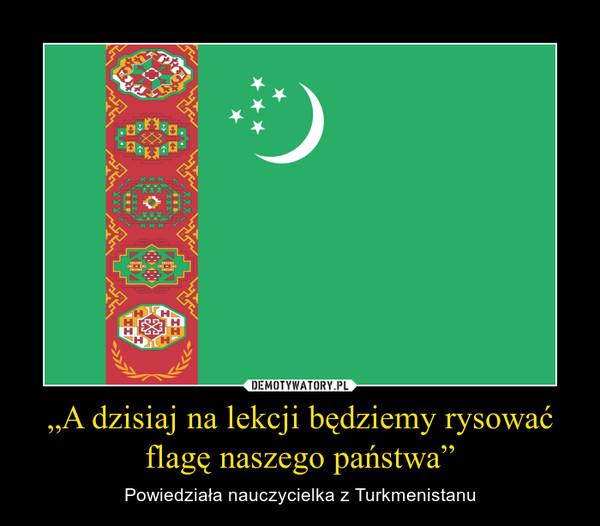 """""""A dzisiaj na lekcji będziemy rysować flagę naszego państwa"""" – Powiedziała nauczycielka z Turkmenistanu"""