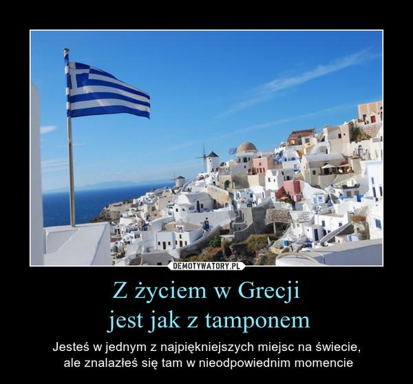 Z życiem w Grecji jest jak z tamponem – Jesteś w jednym z najpiękniejszych miejsc na świecie, ale znalazłeś się tam w nieodpowiednim momencie