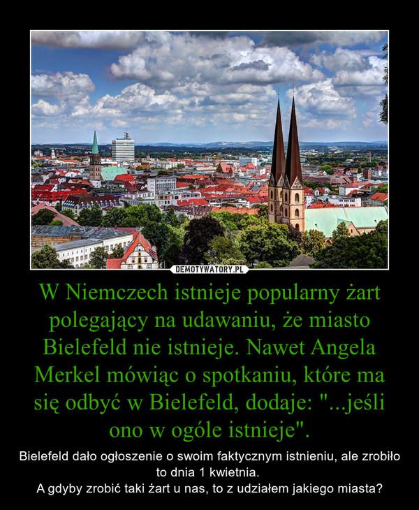 """W Niemczech istnieje popularny żart polegający na udawaniu, że miasto Bielefeld nie istnieje. Nawet Angela Merkel mówiąc o spotkaniu, które ma się odbyć w Bielefeld, dodaje: """"...jeśli ono w ogóle istnieje"""". – Bielefeld dało ogłoszenie o swoim faktycznym istnieniu, ale zrobiło to dnia 1 kwietnia. A gdyby zrobić taki żart u nas, to z udziałem jakiego miasta?"""