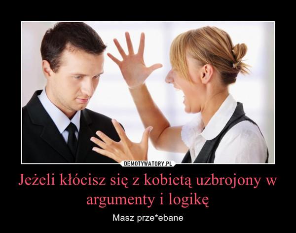 Jeżeli kłócisz się z kobietą uzbrojony w argumenty i logikę – Masz prze*ebane