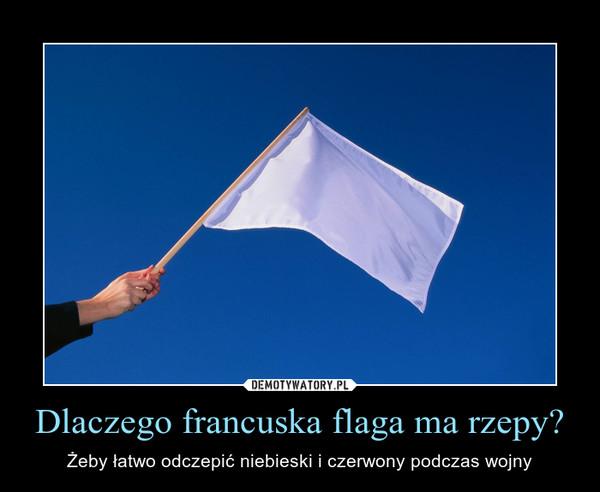 Dlaczego francuska flaga ma rzepy? – Żeby łatwo odczepić niebieski i czerwony podczas wojny