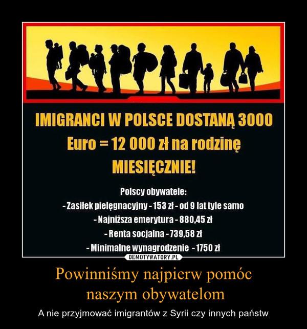 Powinniśmy najpierw pomóc naszym obywatelom – A nie przyjmować imigrantów z Syrii czy innych państw IMIGRANCI W POLSCE DOSTANĄ 3000 Euro =12 000 zł na rodzinę MIESIĘCZNIE! Polscy obywatele: -Zasiłek pielęgnacyjny -153 zł-od 9 lat tyle samo - Najniższa emerytura -880,45 zł - Renta socjalna -739,58 zł - Minimalne wynagrodzenie -1750 zł