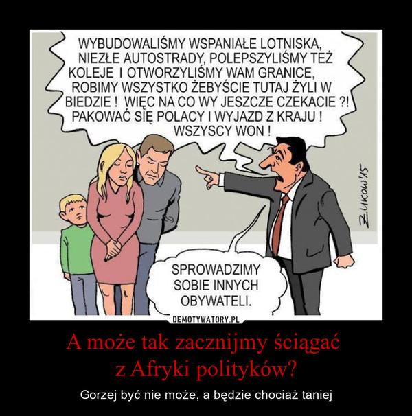 A może tak zacznijmy ściągać z Afryki polityków? – Gorzej być nie może, a będzie chociaż taniej