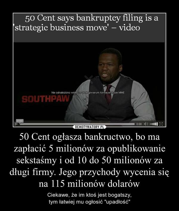 """50 Cent ogłasza bankructwo, bo ma zapłacić 5 milionów za opublikowanie sekstaśmy i od 10 do 50 milionów za długi firmy. Jego przychody wycenia się na 115 milionów dolarów – Ciekawe, że im ktoś jest bogatszy,tym łatwiej mu ogłosić """"upadłość"""""""