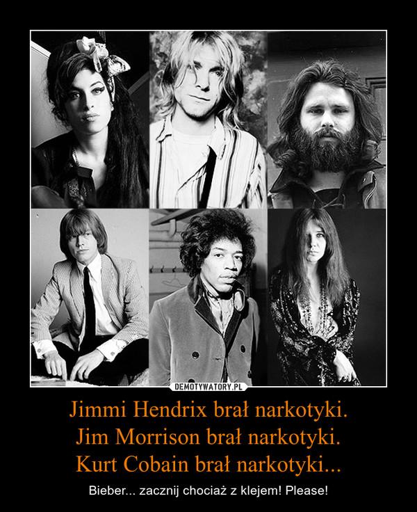 Jimmi Hendrix brał narkotyki.Jim Morrison brał narkotyki.Kurt Cobain brał narkotyki... – Bieber... zacznij chociaż z klejem! Please!