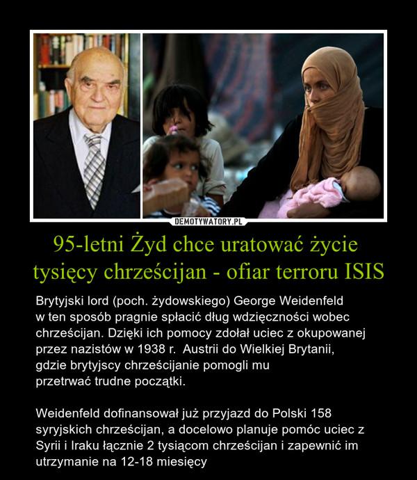 95-letni Żyd chce uratować życie tysięcy chrześcijan - ofiar terroru ISIS – Brytyjski lord (poch. żydowskiego) George Weidenfeld w ten sposób pragnie spłacić dług wdzięczności wobec chrześcijan. Dzięki ich pomocy zdołał uciec z okupowanej przez nazistów w 1938 r.  Austrii do Wielkiej Brytanii, gdzie brytyjscy chrześcijanie pomogli muprzetrwać trudne początki.Weidenfeld dofinansował już przyjazd do Polski 158 syryjskich chrześcijan, a docelowo planuje pomóc uciec z Syrii i Iraku łącznie 2 tysiącom chrześcijan i zapewnić im utrzymanie na 12-18 miesięcy