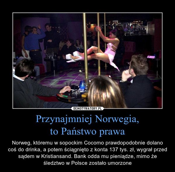 Przynajmniej Norwegia, to Państwo prawa – Norweg, któremu w sopockim Cocomo prawdopodobnie dolano coś do drinka, a potem ściągnięto z konta 137 tys. zł, wygrał przed sądem w Kristiansand. Bank odda mu pieniądze, mimo że śledztwo w Polsce zostało umorzone
