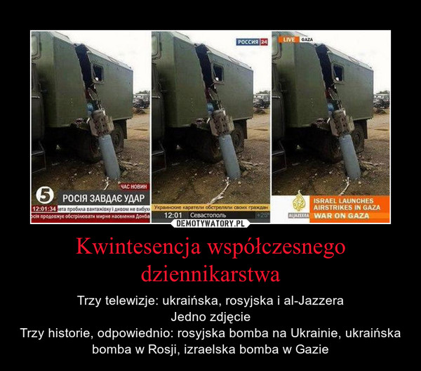 Kwintesencja współczesnego dziennikarstwa – Trzy telewizje: ukraińska, rosyjska i al-JazzeraJedno zdjęcieTrzy historie, odpowiednio: rosyjska bomba na Ukrainie, ukraińska bomba w Rosji, izraelska bomba w Gazie