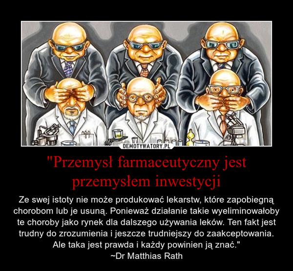 """""""Przemysł farmaceutyczny jest przemysłem inwestycji – Ze swej istoty nie może produkować lekarstw, które zapobiegną chorobom lub je usuną. Ponieważ działanie takie wyeliminowałoby te choroby jako rynek dla dalszego używania leków. Ten fakt jest trudny do zrozumienia i jeszcze trudniejszy do zaakceptowania. Ale taka jest prawda i każdy powinien ją znać."""" ~Dr Matthias Rath"""