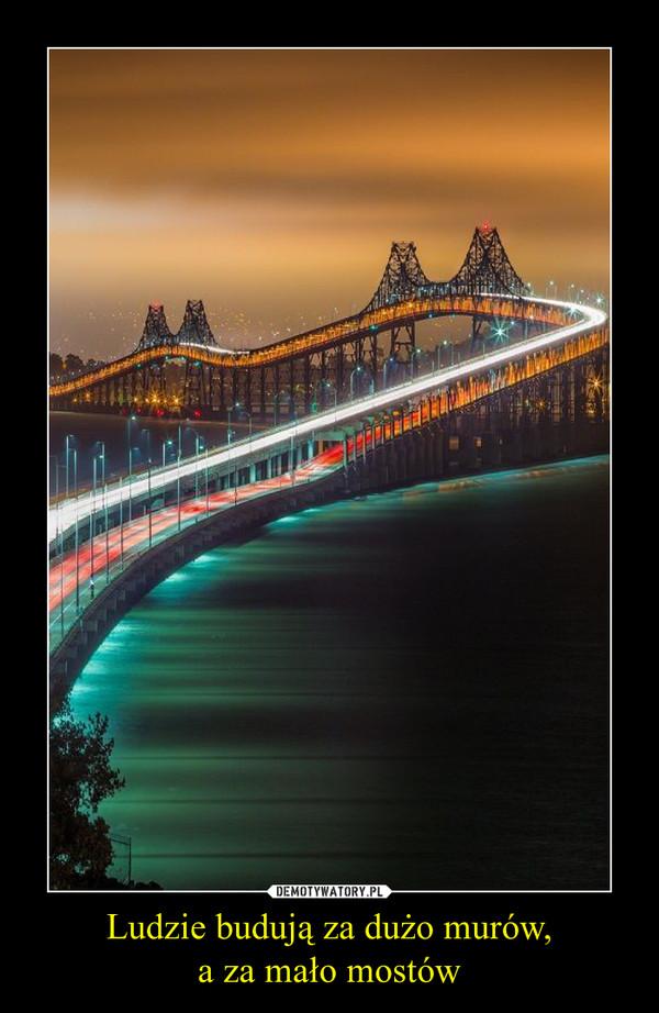 Ludzie budują za dużo murów,a za mało mostów –
