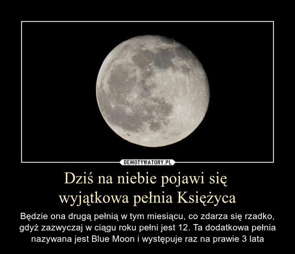 Dziś na niebie pojawi się  wyjątkowa pełnia Księżyca