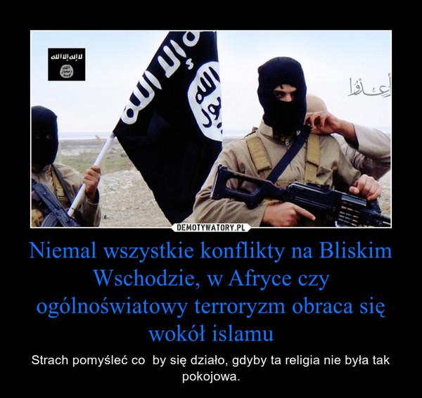 Niemal wszystkie konflikty na Bliskim Wschodzie, w Afryce czy ogólnoświatowy terroryzm obraca się wokół islamu – Strach pomyśleć co  by się działo, gdyby ta religia nie była tak pokojowa.