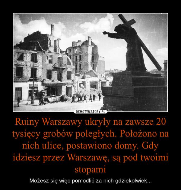Ruiny Warszawy ukryły na zawsze 20 tysięcy grobów poległych. Położono na nich ulice, postawiono domy. Gdy idziesz przez Warszawę, są pod twoimi stopami – Możesz się więc pomodlić za nich gdziekolwiek...