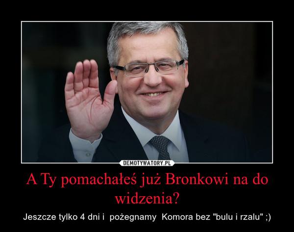 """A Ty pomachałeś już Bronkowi na do widzenia? – Jeszcze tylko 4 dni i  pożegnamy  Komora bez """"bulu i rzalu"""" ;)"""