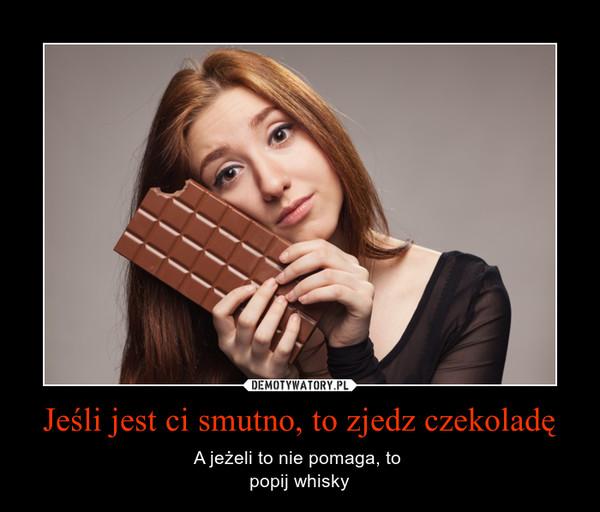 Jeśli jest ci smutno, to zjedz czekoladę – A jeżeli to nie pomaga, to popij whisky