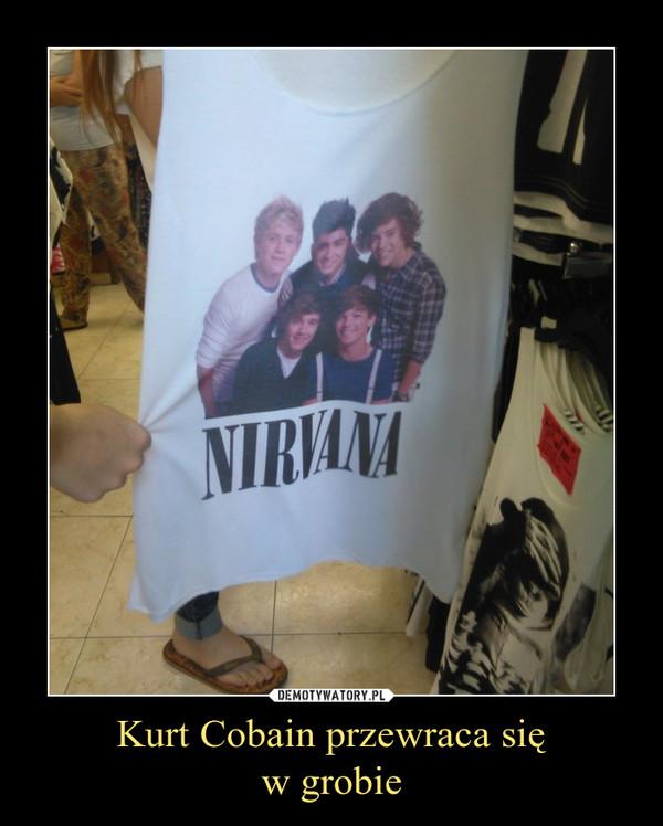 Kurt Cobain przewraca sięw grobie –