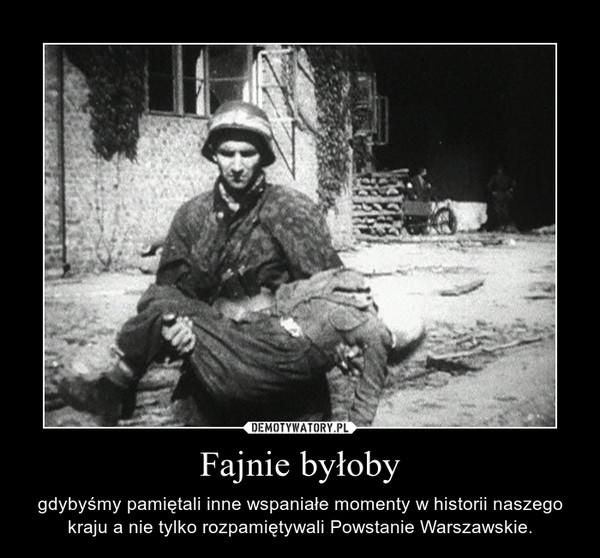 Fajnie byłoby – gdybyśmy pamiętali inne wspaniałe momenty w historii naszego kraju a nie tylko rozpamiętywali Powstanie Warszawskie.