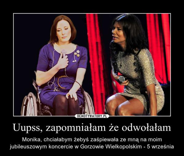 Uupss, zapomniałam że odwołałam – Monika, chciałabym żebyś zaśpiewała ze mną na moim jubileuszowym koncercie w Gorzowie Wielkopolskim - 5 września
