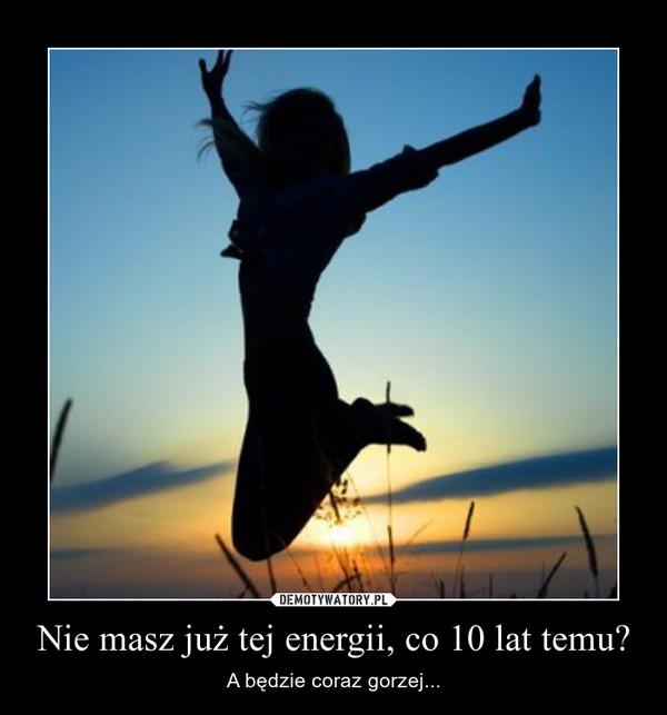 Nie masz już tej energii, co 10 lat temu? – A będzie coraz gorzej...