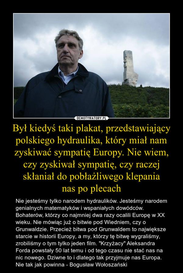"""Był kiedyś taki plakat, przedstawiający polskiego hydraulika, który miał nam zyskiwać sympatię Europy. Nie wiem, czy zyskiwał sympatię, czy raczej skłaniał do pobłażliwego klepania nas po plecach – Nie jesteśmy tylko narodem hydraulików. Jesteśmy narodem genialnych matematyków i wspaniałych dowódców. Bohaterów, którzy co najmniej dwa razy ocalili Europę w XX wieku. Nie mówiąc już o bitwie pod Wiedniem, czy o Grunwaldzie. Przecież bitwa pod Grunwaldem to największe starcie w historii Europy, a my, którzy tę bitwę wygraliśmy, zrobiliśmy o tym tylko jeden film. """"Krzyżacy"""" Aleksandra Forda powstały 50 lat temu i od tego czasu nie stać nas na nic nowego. Dziwne to i dlatego tak przyjmuje nas Europa. Nie tak jak powinna - Bogusław Wołoszański"""