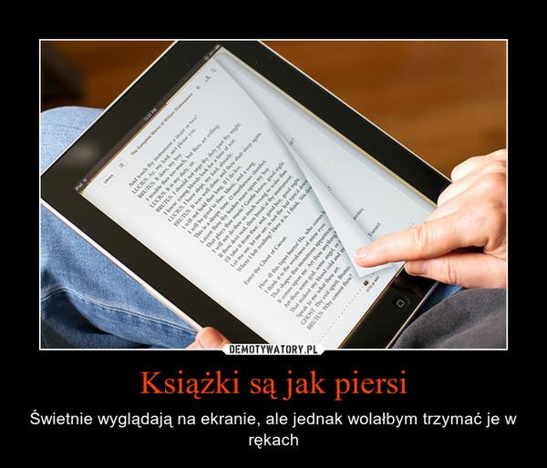 Książki są jak piersi – Świetnie wyglądają na ekranie, ale jednak wolałbym trzymać je w rękach