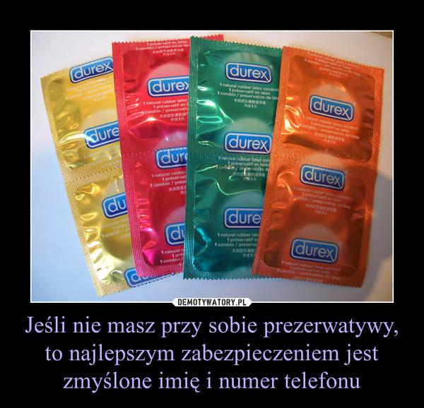 Jeśli nie masz przy sobie prezerwatywy, to najlepszym zabezpieczeniem jest zmyślone imię i numer telefonu –