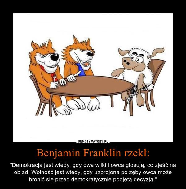 """Benjamin Franklin rzekł: – """"Demokracja jest wtedy, gdy dwa wilki i owca głosują, co zjeść na obiad. Wolność jest wtedy, gdy uzbrojona po zęby owca może bronić się przed demokratycznie podjętą decyzją."""""""