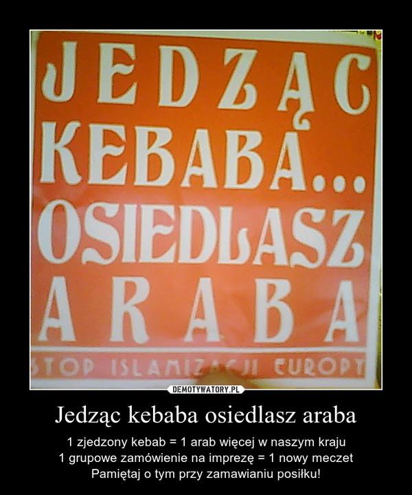 Jedząc kebaba osiedlasz araba – 1 zjedzony kebab = 1 arab więcej w naszym kraju1 grupowe zamówienie na imprezę = 1 nowy meczetPamiętaj o tym przy zamawianiu posiłku!